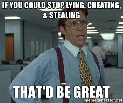 if-you-could-stop-lying-cheating-stealing-thatd-be-great